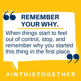 Text: Remember your why.  When things start to feel out of control, stop, and remember why you started this thing in the first place.  #inthistogether
