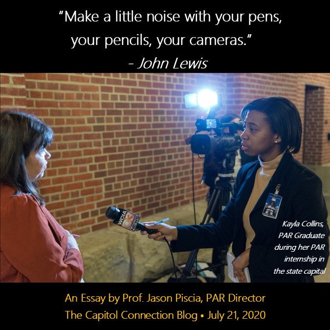 """Make a little noise with your pens, pencils, your cameras."" John Lewis.  An Essay by Prof. Jason Pisica, PAR Director.  The Capitol Connection Blog.  July 21, 2020.  A photo of Kayla Collins, Public Affairs Reporting Graduate, during her internship int he state capitol."